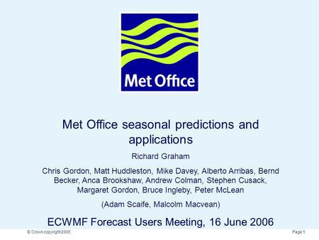 Page 1© Crown copyright 2005 Met Office seasonal predictions and applications Richard Graham Chris Gordon, Matt Huddleston, Mike Davey, Alberto Arribas,