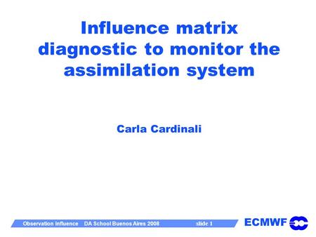 ECMWF Observation Influence DA School Buenos Aires 2008 slide 1 Influence matrix diagnostic to monitor the assimilation system Carla Cardinali.