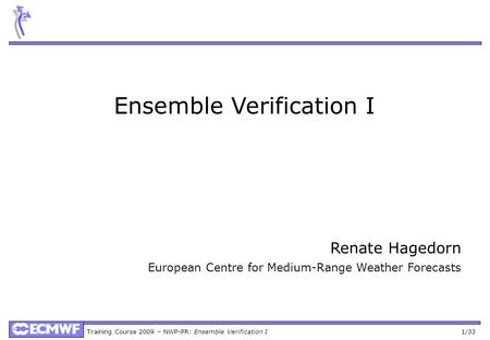 Training Course 2009 – NWP-PR: Ensemble Verification I 1/33 Ensemble Verification I Renate Hagedorn European Centre for Medium-Range Weather Forecasts.