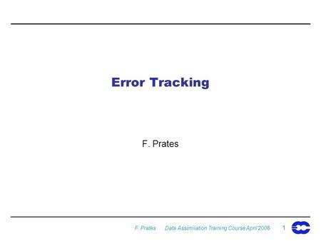 F. Prates Data Assimilation Training Course April 2008 1 Error Tracking F. Prates.