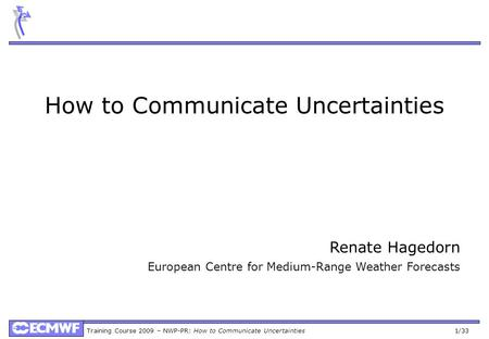 Training Course 2009 – NWP-PR: How to Communicate Uncertainties 1/33 How to Communicate Uncertainties Renate Hagedorn European Centre for Medium-Range.