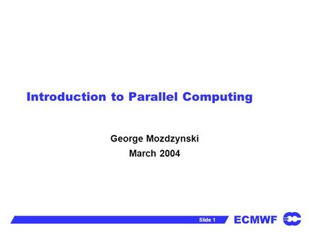 ECMWF Slide 1 Introduction to Parallel Computing George Mozdzynski March 2004.