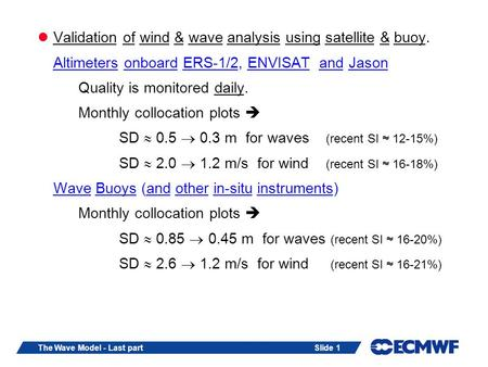 Slide 1The Wave Model - Last part Validation of wind & wave analysis using satellite & buoy. Altimeters onboard ERS-1/2, ENVISAT and Jason Quality is monitored.