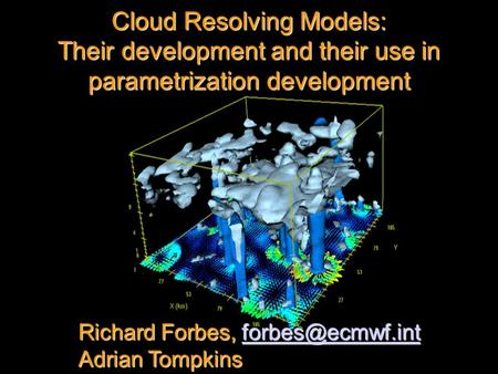 Cloud Resolving Models: Their development and their use in parametrization development Richard Forbes,  Adrian Tompkins.