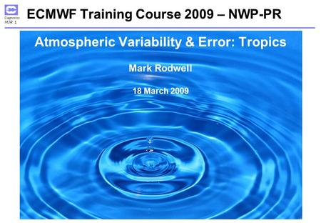 Diagnostics MJR 1 ECMWF Training Course 2009 – NWP-PR Atmospheric Variability & Error: Tropics Mark Rodwell 18 March 2009.