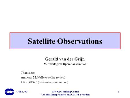 7 June 2004Met-OP Training Course Use and Interpretation of ECMWF Products 1 Satellite Observations Gerald van der Grijn Meteorological Operations Section.