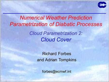 Numerical Weather Prediction Parametrization of Diabatic Processes Cloud Parametrization 2: Cloud Cover Richard Forbes and Adrian Tompkins