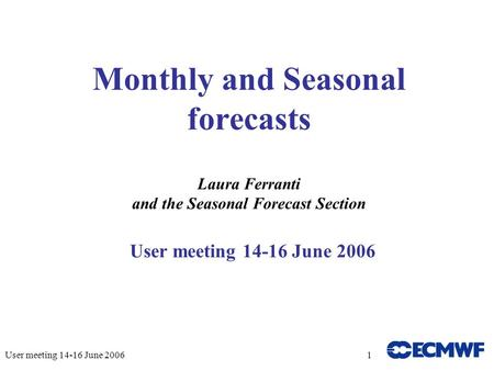 User meeting 14-16 June 20061 Monthly and Seasonal forecasts Laura Ferranti and the Seasonal Forecast Section User meeting 14-16 June 2006.