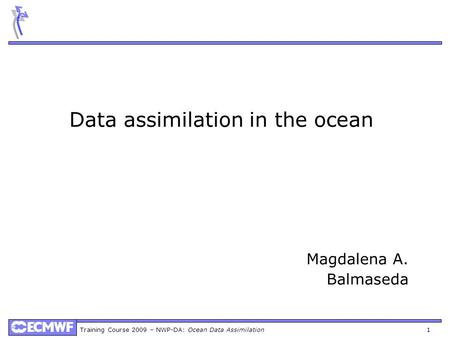Training Course 2009 – NWP-DA: Ocean Data Assimilation 1 Data assimilation in the ocean Magdalena A. Balmaseda.
