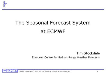 Training Course 2009 – NWP-PR: The Seasonal Forecast System at ECMWF 1 The Seasonal Forecast System at ECMWF Tim Stockdale European Centre for Medium-Range.