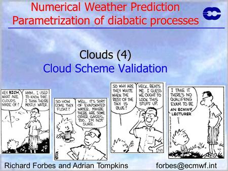Numerical Weather Prediction Parametrization of diabatic processes Clouds (4) Cloud Scheme Validation Richard Forbes and Adrian Tompkins