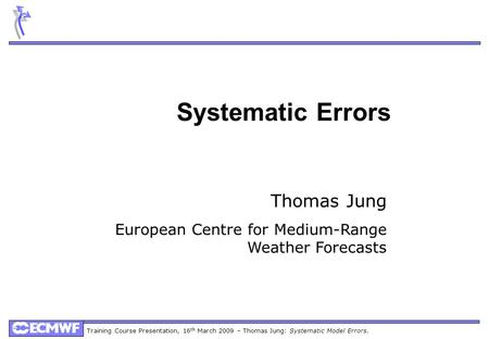 Training Course Presentation, 16 th March 2009 – Thomas Jung: Systematic Model Errors. Systematic Errors Thomas Jung European Centre for Medium-Range Weather.
