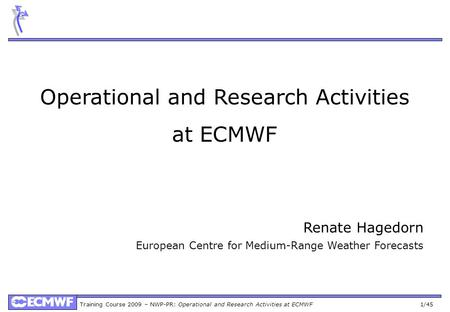 Training Course 2009 – NWP-PR: Operational and Research Activities at ECMWF 1/45 Operational and Research Activities at ECMWF Renate Hagedorn European.