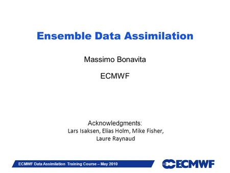 Slide 1 ECMWF Data Assimilation Training Course – May 2010 Ensemble Data Assimilation Massimo Bonavita ECMWF Acknowledgments: Lars Isaksen, Elias Holm,