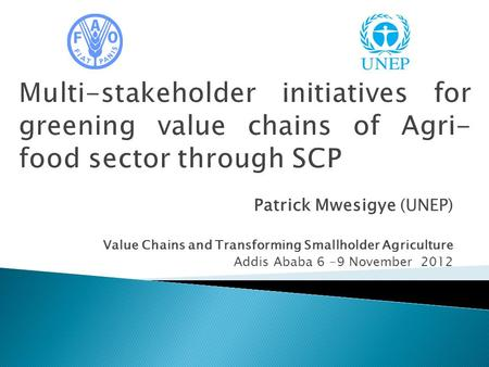 Patrick Mwesigye (UNEP) Value Chains and Transforming Smallholder Agriculture Addis Ababa 6 -9 November 2012.