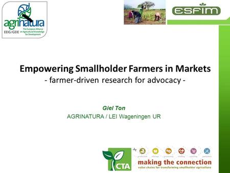 Empowering Smallholder Farmers in Markets - farmer-driven research for advocacy - Giel Ton AGRINATURA / LEI Wageningen UR.