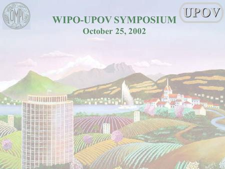 WIPO-UPOV SYMPOSIUM October 25, 2002UPOV. Rolf Jördens Vice Secretary-General UPOV LEGAL AND TECHNOLOGICAL DEVELOPMENTS LEADING TO THIS SYMPOSIUM: UPOVS.