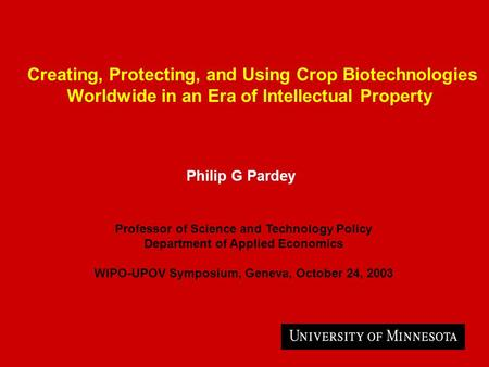 Creating, Protecting, and Using Crop Biotechnologies Worldwide in an Era of Intellectual Property Philip G Pardey Professor of Science and Technology Policy.