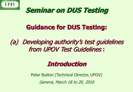 Geneva, March 18 to 20, 2010 Guidance for DUS Testing: (a)Developing authoritys test guidelines from UPOV Test Guidelines (a)Developing authoritys test.