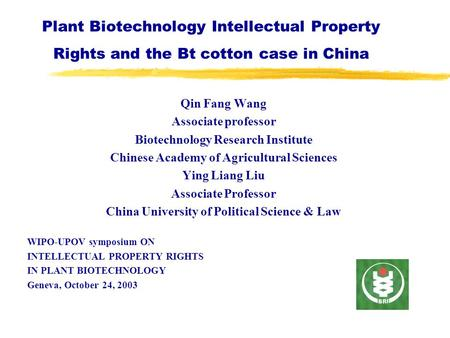 Plant Biotechnology Intellectual Property Rights and the Bt cotton case in China Qin Fang Wang Associate professor Biotechnology Research Institute Chinese.