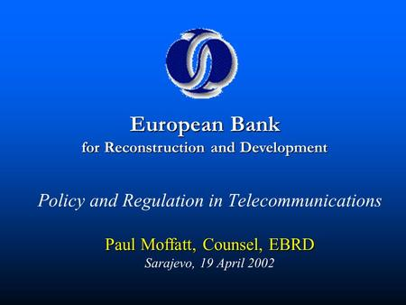 Paul Moffatt, Counsel, EBRD Policy and Regulation in Telecommunications Paul Moffatt, Counsel, EBRD Sarajevo, 19 April 2002 European Bank for Reconstruction.