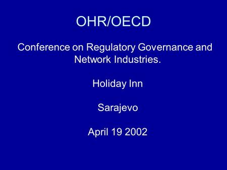 OHR/OECD Conference on Regulatory Governance and Network Industries. Holiday Inn Sarajevo April 19 2002.