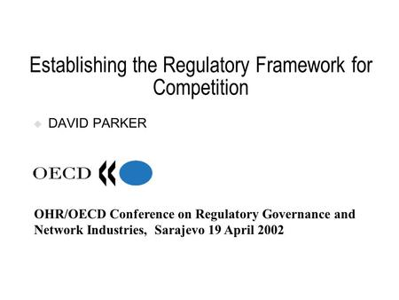 Establishing the Regulatory Framework for Competition DAVID PARKER OHR/OECD Conference on Regulatory Governance and Network Industries, Sarajevo 19 April.