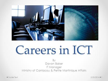 Careers in ICT By Davon Baker IT Manager Ministry of Carriacou & Petite Martinique Affairs 2/25/20141Footer Text.