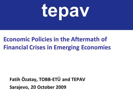 Fatih Özatay, TOBB-ETÜ and TEPAV Sarajevo, 20 October 2009 tepav Economic Policies in the Aftermath of Financial Crises in Emerging Economies.