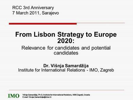 RCC 3rd Anniversary 7 March 2011, Sarajevo From Lisbon Strategy to Europe 2020: Relevance for candidates and potential candidates Dr. Višnja Samardžija.
