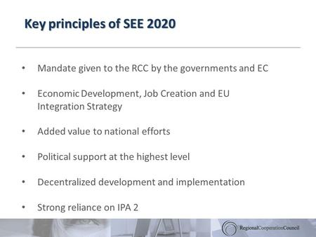 Key principles of SEE 2020 Mandate given to the RCC by the governments and EC Economic Development, Job Creation and EU Integration Strategy Added value.