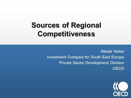 Sources of Regional Competitiveness Alistair Nolan Investment Compact for South East Europe Private Sector Development Division OECD.