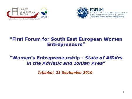 1 First Forum for South East European Women Entrepreneurs Womens Entrepreneurship - State of Affairs in the Adriatic and Ionian Area Istanbul, 21 September.