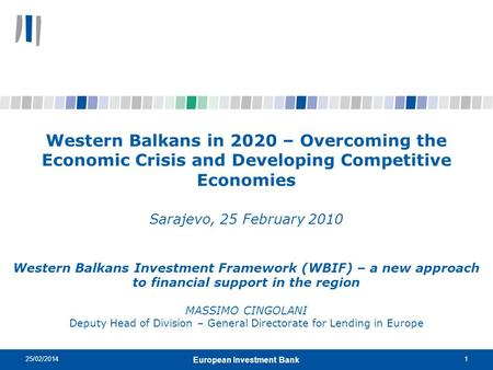 25/02/20141 European Investment Bank Western Balkans in 2020 – Overcoming the Economic Crisis and Developing Competitive Economies Sarajevo, 25 February.