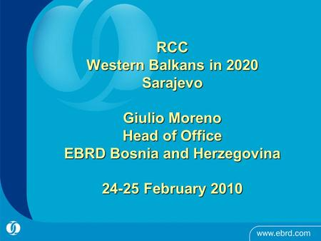 RCC Western Balkans in 2020 Sarajevo Giulio Moreno Head of Office EBRD Bosnia and Herzegovina 24-25 February 2010.