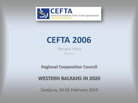 CEFTA 2006 Renata Vitez Director Regional Cooperation Council WESTERN BALKANS IN 2020 Sarajevo, 24-25 February 2010.