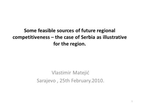 Some feasible sources of future regional competitiveness – the case of Serbia as illustrative for the region. Vlastimir Matejić Sarajevo, 25th February.2010.