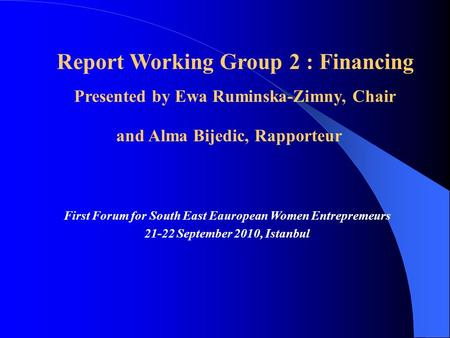 First Forum for South East Eauropean Women Entrepremeurs 21-22 September 2010, Istanbul Report Working Group 2 : Financing Presented by Ewa Ruminska-Zimny,