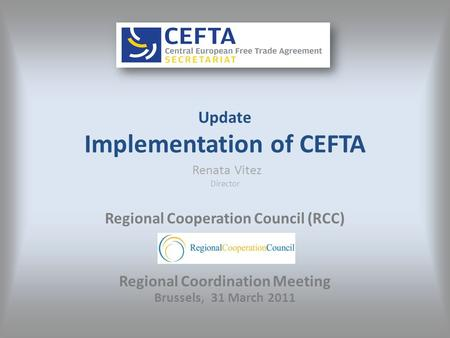 Update Implementation of CEFTA Renata Vitez Director Regional Cooperation Council (RCC) Regional Coordination Meeting Brussels, 31 March 2011.