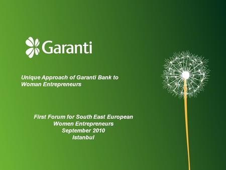Unique Approach of Garanti Bank to Woman Entrepreneurs First Forum for South East European Women Entrepreneurs September 2010 Istanbul.