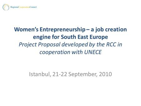 Womens Entrepreneurship – a job creation engine for South East Europe Project Proposal developed by the RCC in cooperation with UNECE Istanbul, 21-22 September,