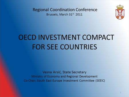 Regional Coordination Conference Brussels, March 31 st 2011 OECD INVESTMENT COMPACT FOR SEE COUNTRIES Vesna Arsić, State Secretary Ministry of Economy.