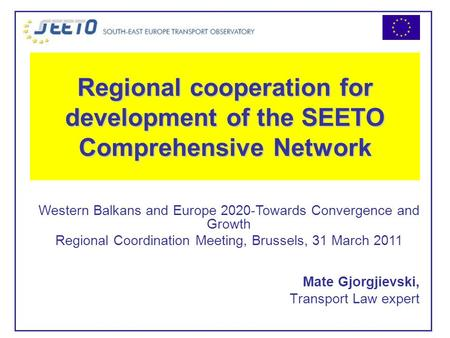 Regional cooperation for development of the SEETO Comprehensive Network Mate Gjorgjievski, Transport Law expert Western Balkans and Europe 2020-Towards.