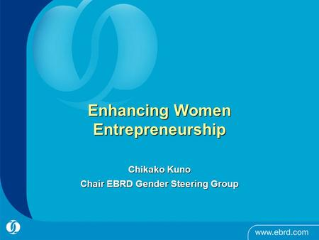 Enhancing Women Entrepreneurship Chikako Kuno Chair EBRD Gender Steering Group.