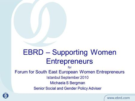 EBRD – Supporting Women Entrepreneurs for Forum for South East European Women Entrepreneurs Istanbul September 2010 Michaela S Bergman Senior Social and.