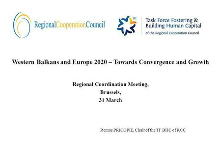 Western Balkans and Europe 2020 – Towards Convergence and Growt h Regional Coordination Meeting, Brussels, 31 March Remus PRICOPIE, Chair of the TF BHC.