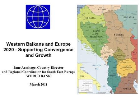 Western Balkans and Europe 2020 - Supporting Convergence and Growth Jane Armitage, Country Director and Regional Coordinator for South East Europe WORLD.