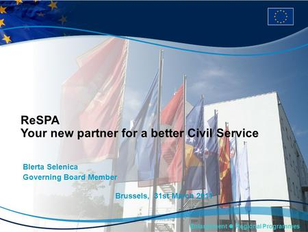 Enlargement Regional Programmes ReSPA Your new partner for a better Civil Service Blerta Selenica Governing Board Member Brussels, 31st March 2011.