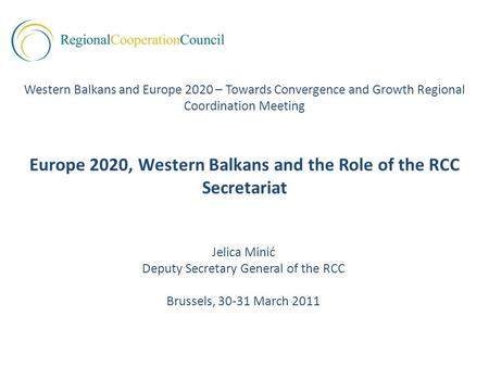 Jelica Minić Deputy Secretary General of the RCC Brussels, 30-31 March 2011 Western Balkans and Europe 2020 – Towards Convergence and Growth Regional Coordination.