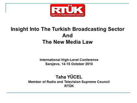 Insight Into The Turkish Broadcasting Sector And The New Media Law International High-Level Conference Sarajevo, 14-15 October 2010 Taha YÜCEL Member of.